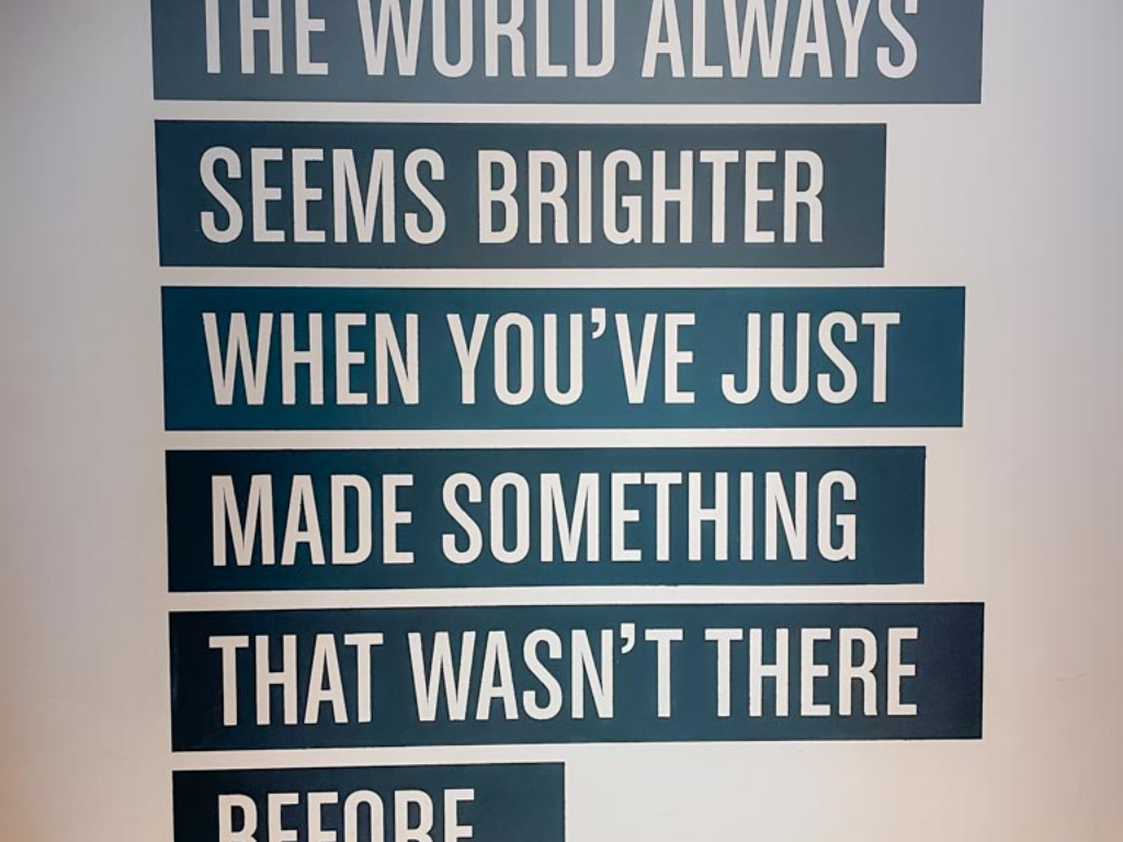 """sign that reads """"the world always seems brighter when you've just made something that wasn't there before"""""""